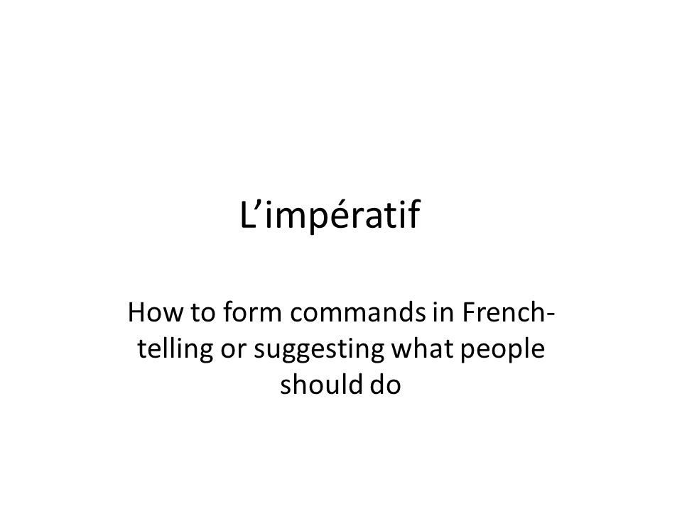 L'impératif How to form commands in French- telling or suggesting what people should do