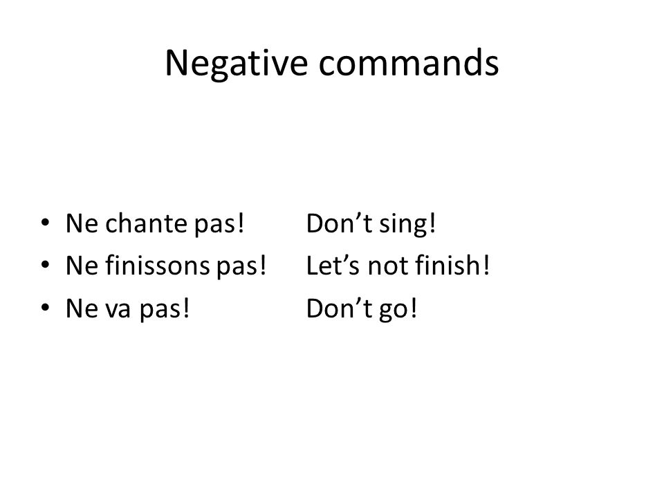 Negative commands Ne chante pas! Don't sing! Ne finissons pas! Let's not finish! Ne va pas! Don't go!