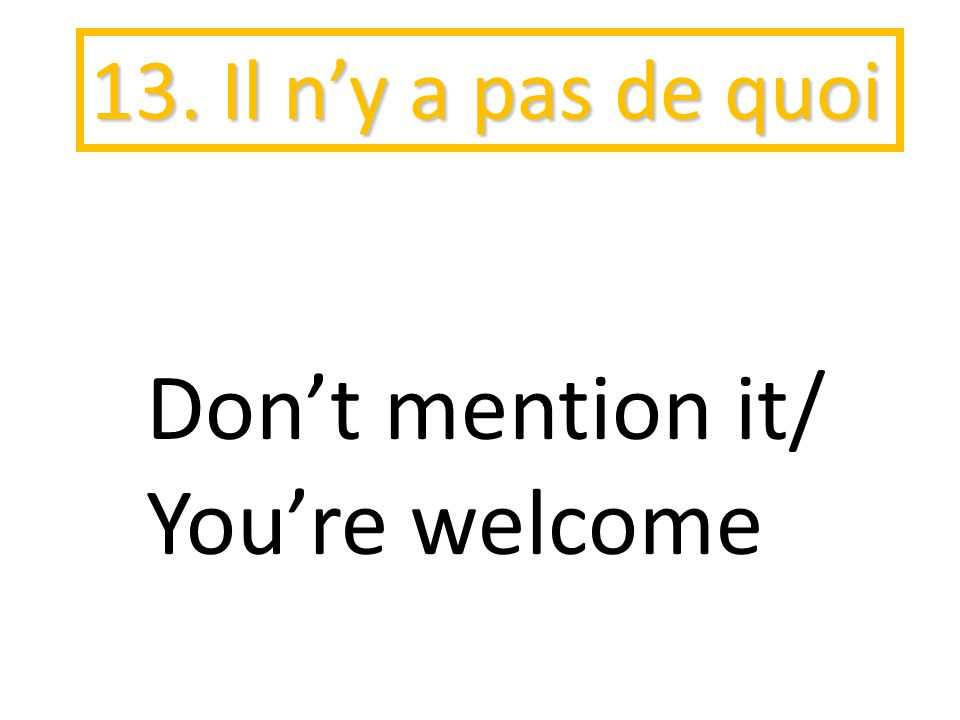 13. Il n'y a pas de quoi Don't mention it/ You're welcome
