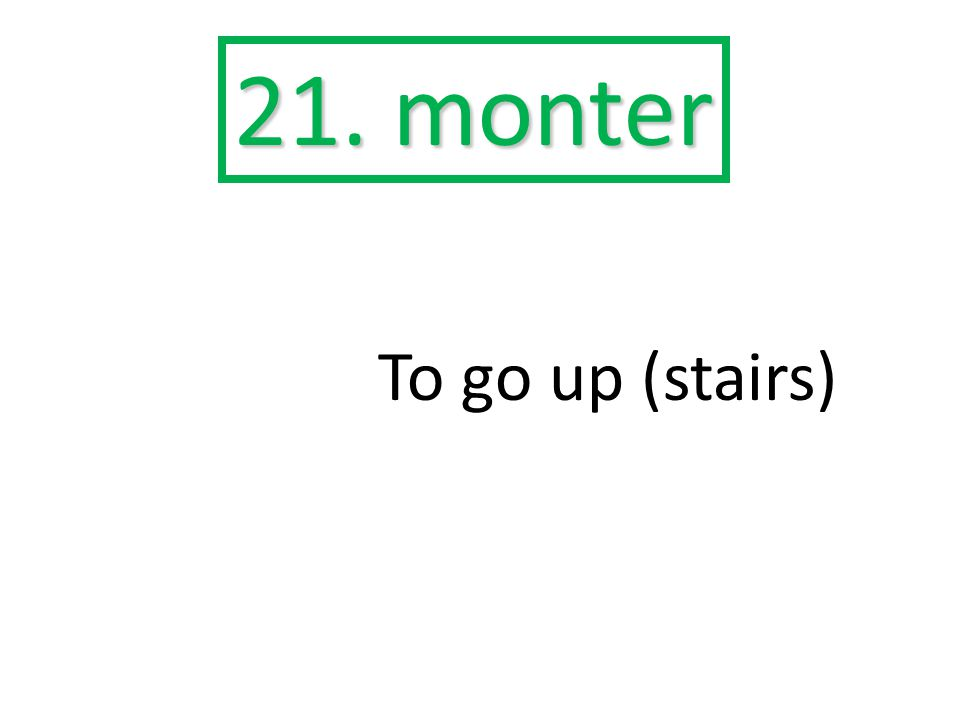 21. monter To go up (stairs)