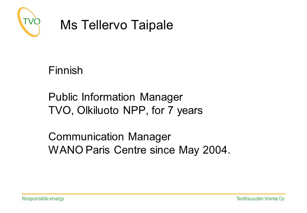 Responsible energy Teollisuuden Voima Oy Ms Tellervo Taipale Finnish Public Information Manager TVO, Olkiluoto NPP, for 7 years Communication Manager WANO Paris Centre since May 2004.