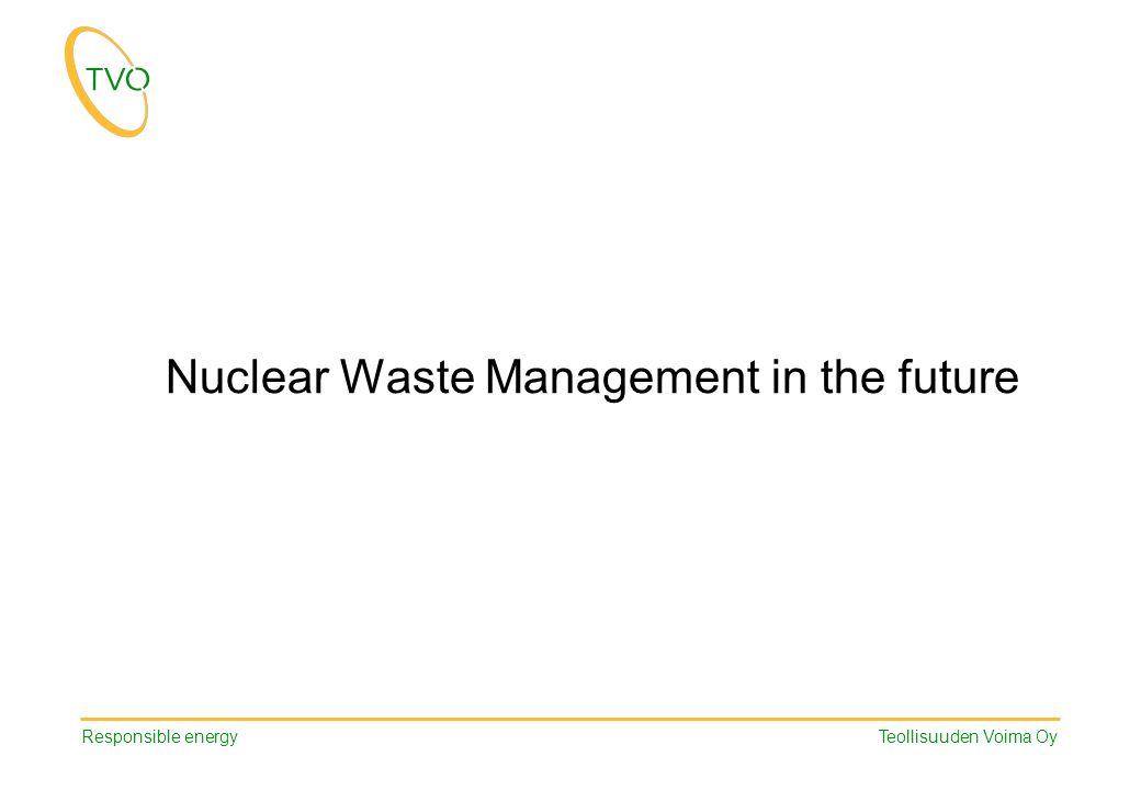 Responsible energy Teollisuuden Voima Oy Nuclear Waste Management in the future