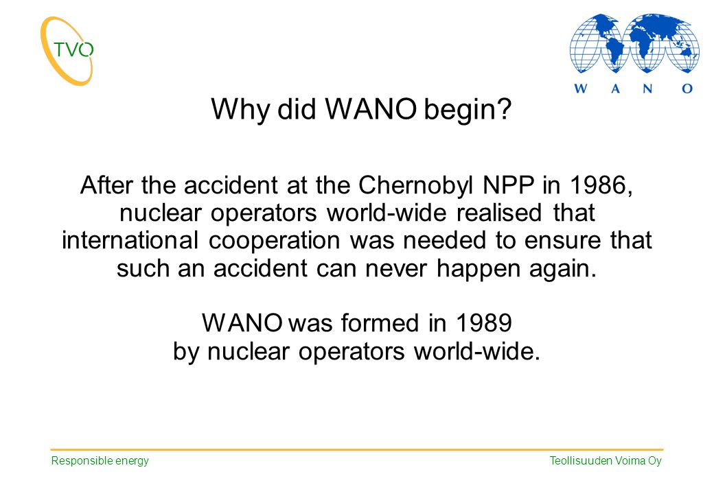 Responsible energy Teollisuuden Voima Oy Why did WANO begin? After the accident at the Chernobyl NPP in 1986, nuclear operators world-wide realised th