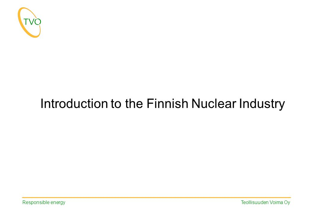 Responsible energy Teollisuuden Voima Oy Introduction to the Finnish Nuclear Industry