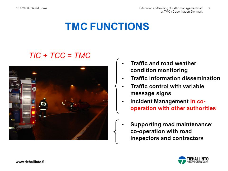 Education and training of traffic management staff at TMC / Copenhagen, Denmark 2 16.6.2008 / Sami Luoma Traffic and road weather condition monitoring Traffic information dissemination Traffic control with variable message signs Incident Management in co- operation with other authorities Supporting road maintenance; co-operation with road inspectors and contractors TMC FUNCTIONS TIC + TCC = TMC