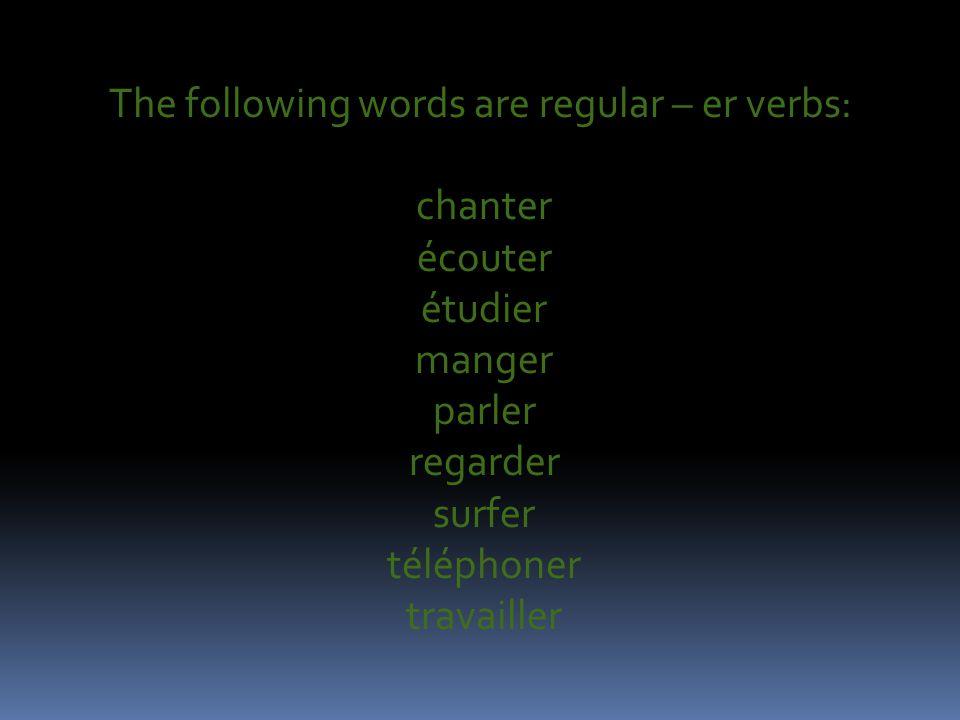 The following words are regular – er verbs: chanter écouter étudier manger parler regarder surfer téléphoner travailler