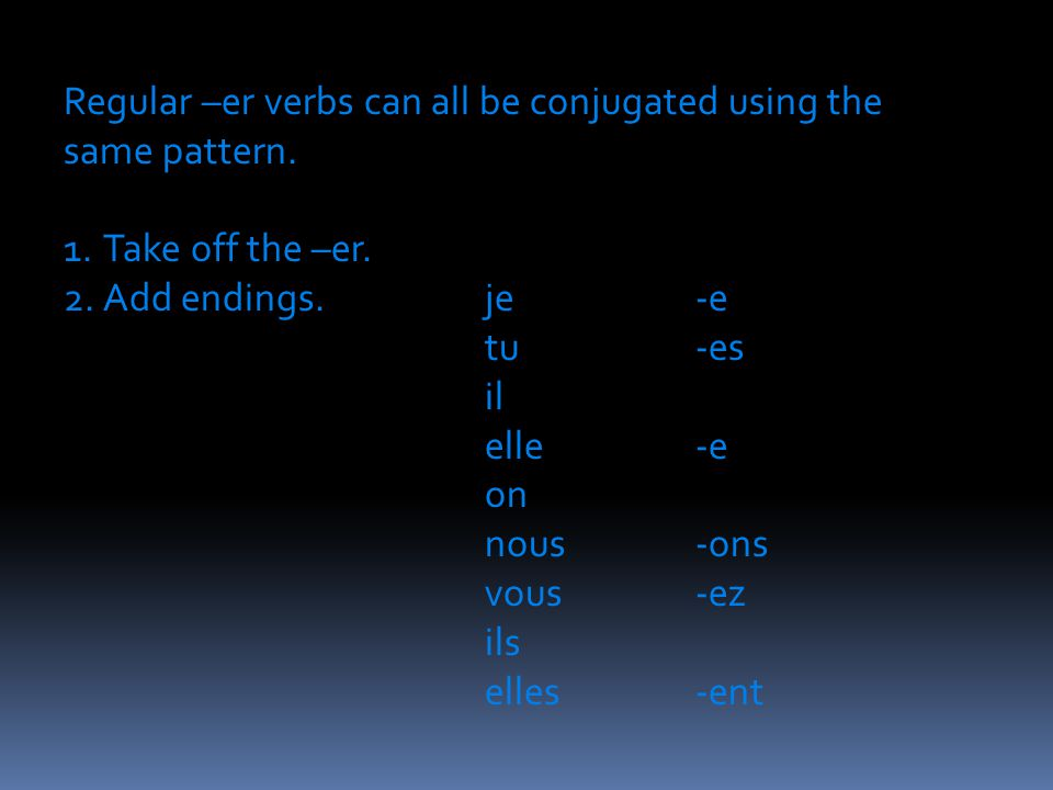 Regular –er verbs can all be conjugated using the same pattern. 1.Take off the –er. 2.Add endings.je -e tu-es il elle-e on nous -ons vous-ez ils elles