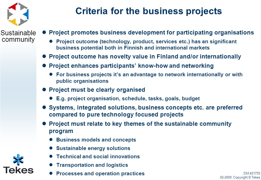 Sustainable community Criteria for the business projects Project promotes business development for participating organisations Project outcome (technology, product, services etc.) has an significant business potential both in Finnish and international markets Project outcome has novelty value in Finland and/or internationally Project enhances participants' know-how and networking For business projects it's an advantage to network internationally or with public organisations Project must be clearly organised E.g.