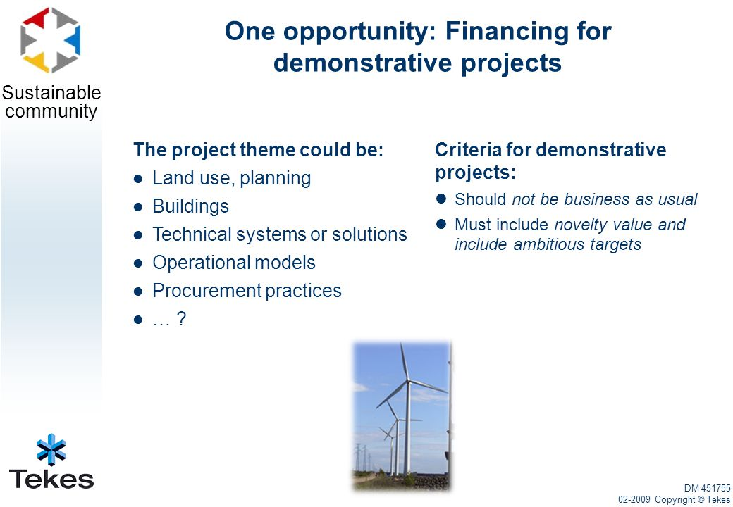 Sustainable community One opportunity: Financing for demonstrative projects Criteria for demonstrative projects: Should not be business as usual Must include novelty value and include ambitious targets The project theme could be: Land use, planning Buildings Technical systems or solutions Operational models Procurement practices … .