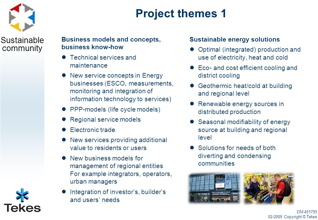 Sustainable community Project themes 1 Business models and concepts, business know-how Technical services and maintenance New service concepts in Energy businesses (ESCO, measurements, monitoring and integration of information technology to services) PPP-models (life cycle models) Regional service models Electronic trade New services providing additional value to residents or users New business models for management of regional entities For example integrators, operators, urban managers Integration of investor's, builder's and users' needs Sustainable energy solutions Optimal (integrated) production and use of electricity, heat and cold Eco- and cost efficient cooling and district cooling Geothermic heat/cold at building and regional level Renewable energy sources in distributed production Seasonal modifiability of energy source at building and regional level Solutions for needs of both diverting and condensing communities DM 451755 02-2009 Copyright © Tekes