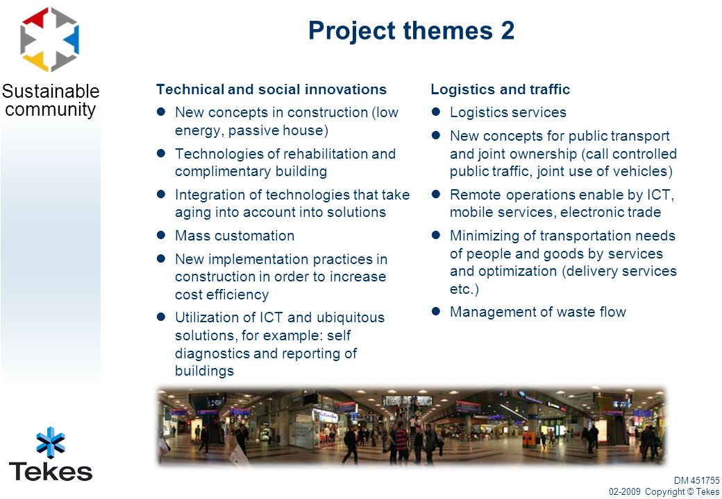 Sustainable community Project themes 2 Technical and social innovations New concepts in construction (low energy, passive house) Technologies of rehabilitation and complimentary building Integration of technologies that take aging into account into solutions Mass customation New implementation practices in construction in order to increase cost efficiency Utilization of ICT and ubiquitous solutions, for example: self diagnostics and reporting of buildings Logistics and traffic Logistics services New concepts for public transport and joint ownership (call controlled public traffic, joint use of vehicles) Remote operations enable by ICT, mobile services, electronic trade Minimizing of transportation needs of people and goods by services and optimization (delivery services etc.) Management of waste flow DM 451755 02-2009 Copyright © Tekes