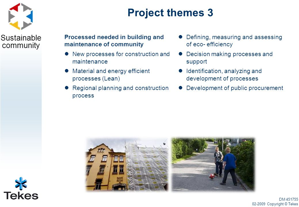Sustainable community Project themes 3 DM 451755 02-2009 Copyright © Tekes Processed needed in building and maintenance of community New processes for construction and maintenance Material and energy efficient processes (Lean) Regional planning and construction process Defining, measuring and assessing of eco- efficiency Decision making processes and support Identification, analyzing and development of processes Development of public procurement