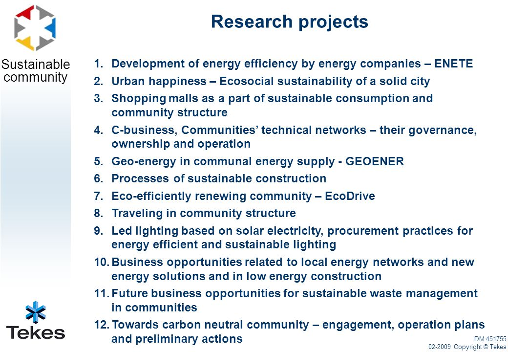 Sustainable community Research projects 1.Development of energy efficiency by energy companies – ENETE 2.Urban happiness – Ecosocial sustainability of a solid city 3.Shopping malls as a part of sustainable consumption and community structure 4.C-business, Communities' technical networks – their governance, ownership and operation 5.Geo-energy in communal energy supply - GEOENER 6.Processes of sustainable construction 7.Eco-efficiently renewing community – EcoDrive 8.Traveling in community structure 9.Led lighting based on solar electricity, procurement practices for energy efficient and sustainable lighting 10.Business opportunities related to local energy networks and new energy solutions and in low energy construction 11.Future business opportunities for sustainable waste management in communities 12.Towards carbon neutral community – engagement, operation plans and preliminary actions DM 451755 02-2009 Copyright © Tekes