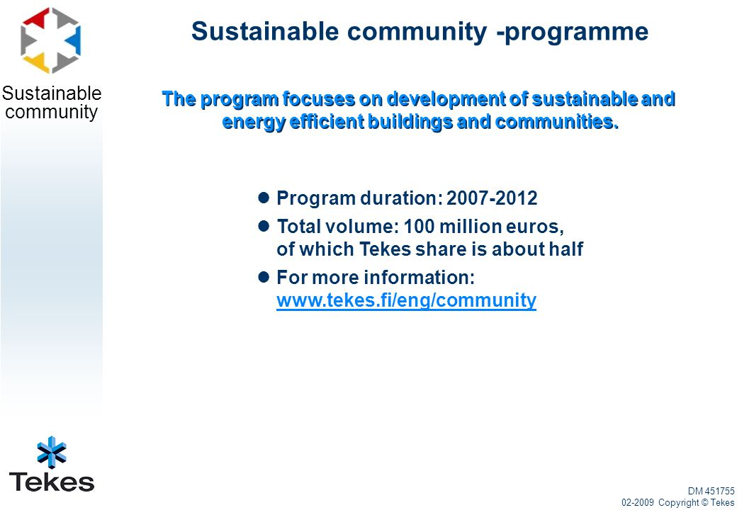 Sustainable community Models and system solutions 2 Design, construction and marketing concepts of concrete structured passive house Maarakennus Suutarinen Oy Energy efficiency and thermal comfort Saint-Gobain Glass Finland Oy Wall element of a passive house Mikkelin Betoni Oy Metro Taifun – pipe transportation system of waste Marimatic Oy Geothermal pump 2010 Suomen Lämpöpumpputekniikka Oy Development of passive log house Oy Timber Frame Ltd Minimal energy use in heating Taelek Oy DM 451755 02-2009 Copyright © Tekes