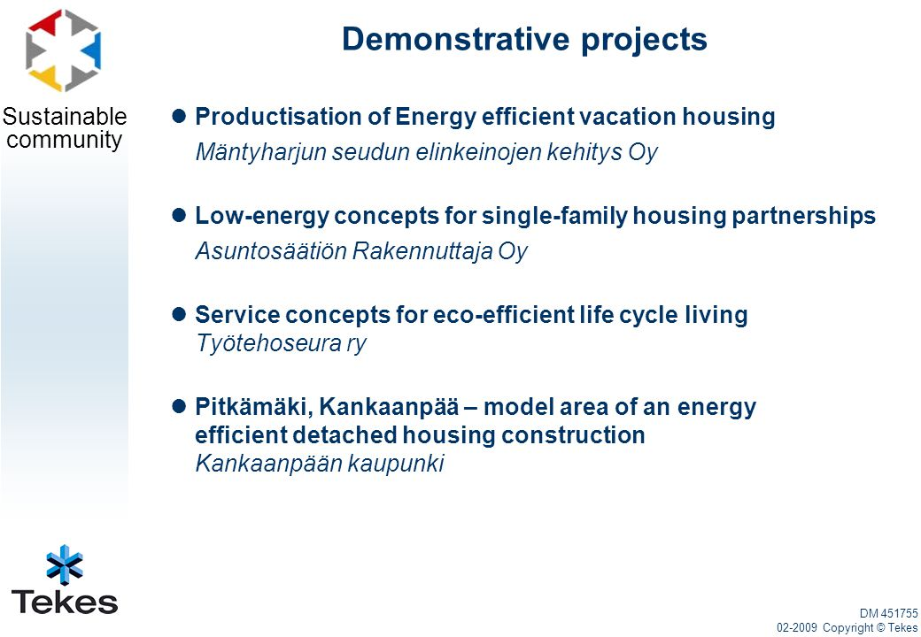 Sustainable community Demonstrative projects Productisation of Energy efficient vacation housing Mäntyharjun seudun elinkeinojen kehitys Oy Low-energy concepts for single-family housing partnerships Asuntosäätiön Rakennuttaja Oy Service concepts for eco-efficient life cycle living Työtehoseura ry Pitkämäki, Kankaanpää – model area of an energy efficient detached housing construction Kankaanpään kaupunki DM 451755 02-2009 Copyright © Tekes