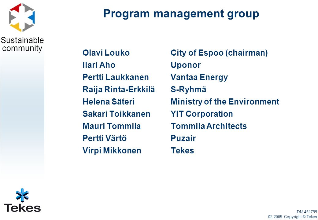 Sustainable community Program management group Olavi LoukoCity of Espoo (chairman) Ilari Aho Uponor Pertti Laukkanen Vantaa Energy Raija Rinta-Erkkilä S-Ryhmä Helena Säteri Ministry of the Environment Sakari Toikkanen YIT Corporation Mauri Tommila Tommila Architects Pertti Värtö Puzair Virpi MikkonenTekes DM 451755 02-2009 Copyright © Tekes