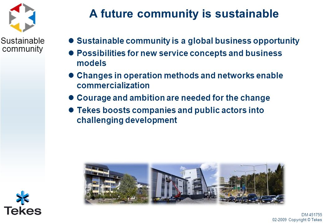 Sustainable community A future community is sustainable Sustainable community is a global business opportunity Possibilities for new service concepts and business models Changes in operation methods and networks enable commercialization Courage and ambition are needed for the change Tekes boosts companies and public actors into challenging development DM 451755 02-2009 Copyright © Tekes