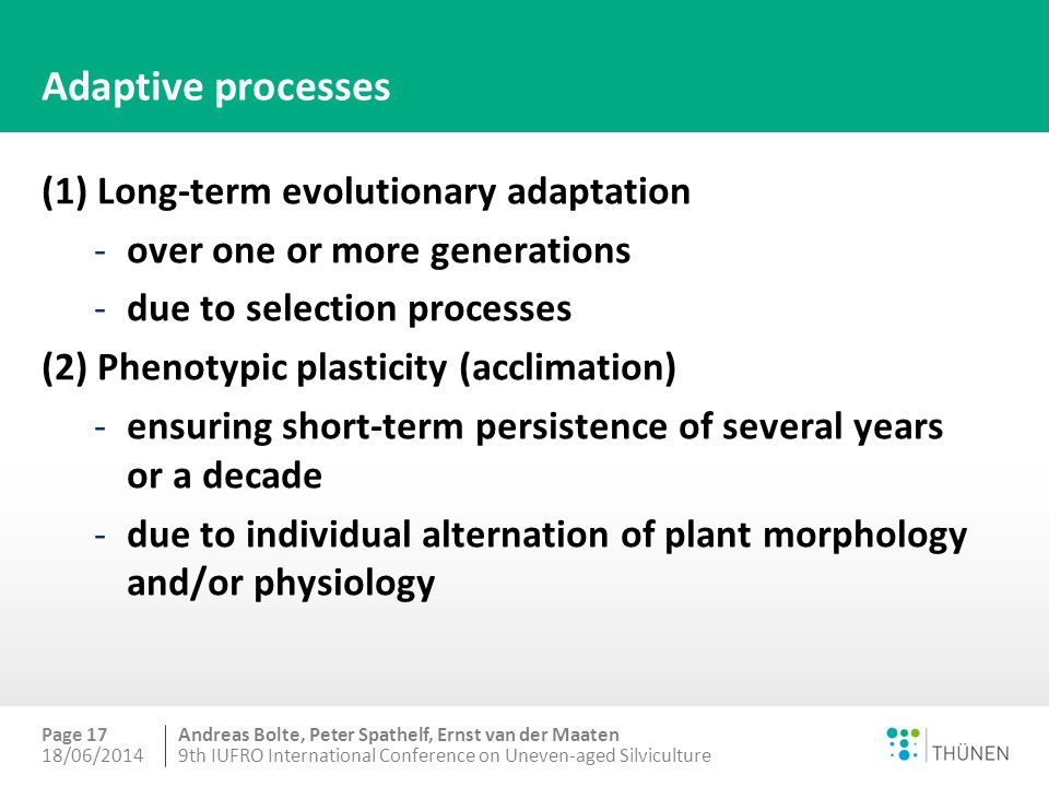 Andreas Bolte, Peter Spathelf, Ernst van der Maaten Adaptive processes (1) Long-term evolutionary adaptation -over one or more generations -due to selection processes (2) Phenotypic plasticity (acclimation) -ensuring short-term persistence of several years or a decade -due to individual alternation of plant morphology and/or physiology 18/06/20149th IUFRO International Conference on Uneven-aged Silviculture Page 17