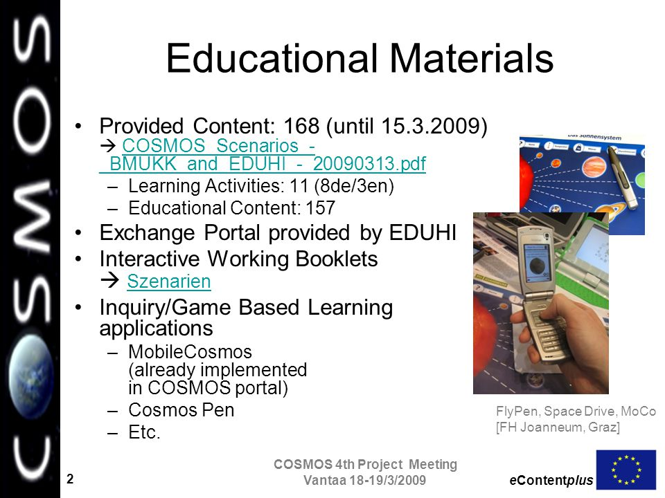 eContentplus COSMOS 4th Project Meeting Vantaa 18-19/3/2009 2 Educational Materials Provided Content: 168 (until 15.3.2009)  COSMOS_Scenarios_- _BMUKK_and_EDUHI_-_20090313.pdfCOSMOS_Scenarios_- _BMUKK_and_EDUHI_-_20090313.pdf –Learning Activities: 11 (8de/3en) –Educational Content: 157 Exchange Portal provided by EDUHI Interactive Working Booklets  Szenarien Szenarien Inquiry/Game Based Learning applications –MobileCosmos (already implemented in COSMOS portal) –Cosmos Pen –Etc.
