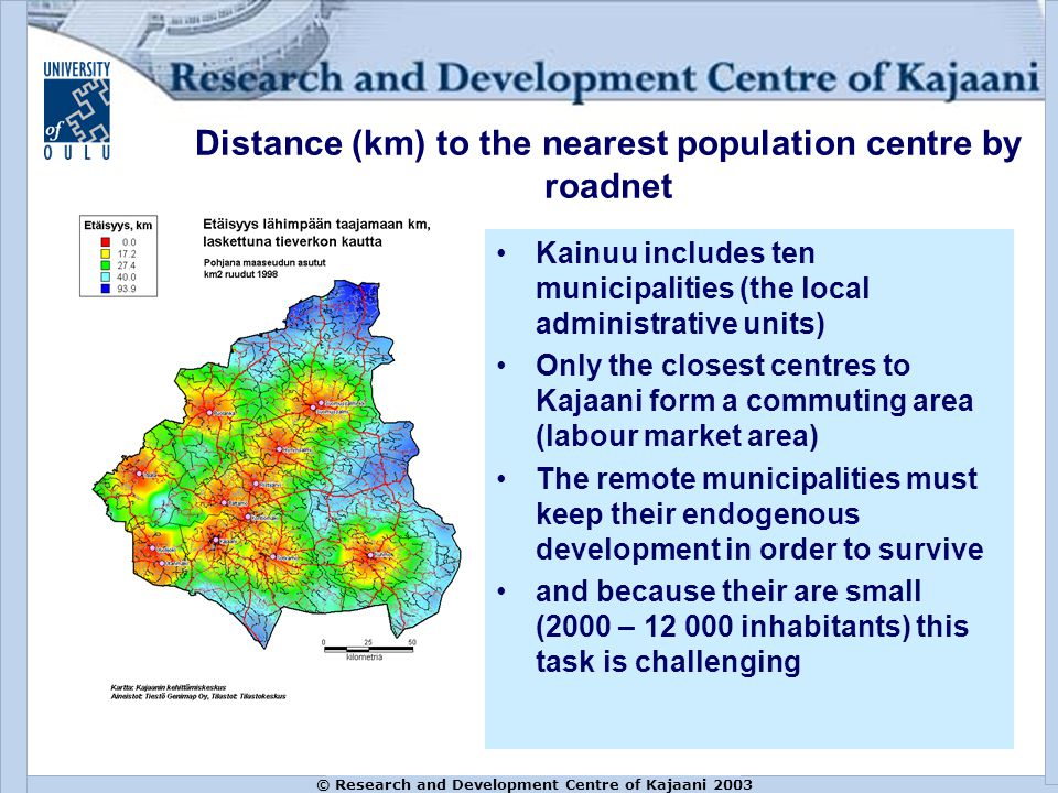 © Research and Development Centre of Kajaani 2003 Distance (km) to the nearest population centre by roadnet Kainuu includes ten municipalities (the local administrative units) Only the closest centres to Kajaani form a commuting area (labour market area) The remote municipalities must keep their endogenous development in order to survive and because their are small (2000 – 12 000 inhabitants) this task is challenging