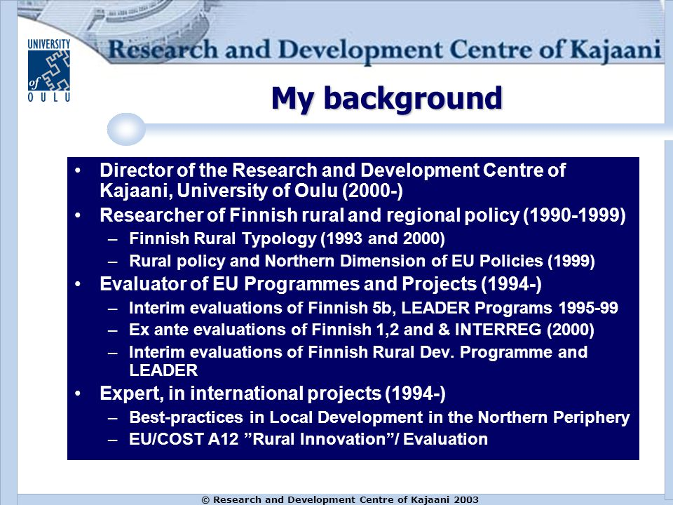 © Research and Development Centre of Kajaani 2003 My background Director of the Research and Development Centre of Kajaani, University of Oulu (2000-) Researcher of Finnish rural and regional policy (1990-1999) –Finnish Rural Typology (1993 and 2000) –Rural policy and Northern Dimension of EU Policies (1999) Evaluator of EU Programmes and Projects (1994-) –Interim evaluations of Finnish 5b, LEADER Programs 1995-99 –Ex ante evaluations of Finnish 1,2 and & INTERREG (2000) –Interim evaluations of Finnish Rural Dev.