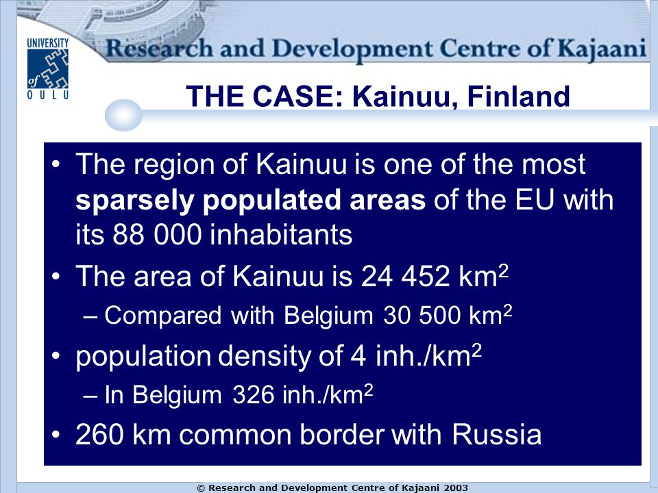 © Research and Development Centre of Kajaani 2003 THE CASE: Kainuu, Finland The region of Kainuu is one of the most sparsely populated areas of the EU with its 88 000 inhabitants The area of Kainuu is 24 452 km 2 –Compared with Belgium 30 500 km 2 population density of 4 inh./km 2 –In Belgium 326 inh./km 2 260 km common border with Russia