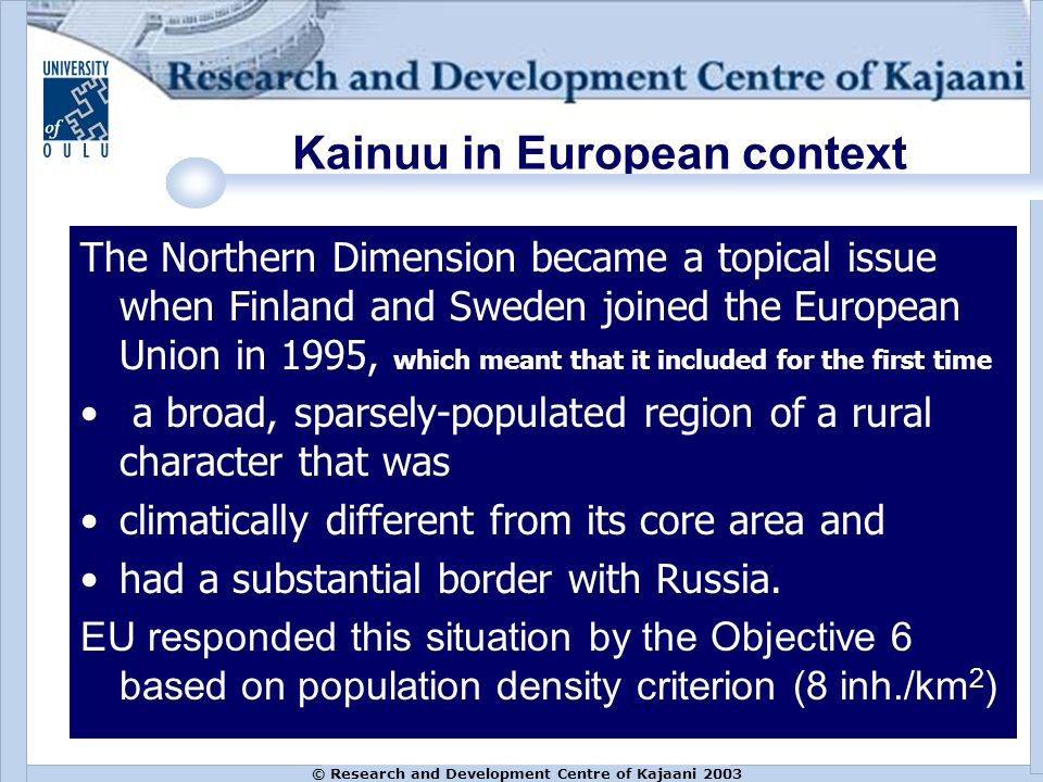 © Research and Development Centre of Kajaani 2003 Kainuu in European context The Northern Dimension became a topical issue when Finland and Sweden joined the European Union in 1995, which meant that it included for the first time a broad, sparsely-populated region of a rural character that was climatically different from its core area and had a substantial border with Russia.