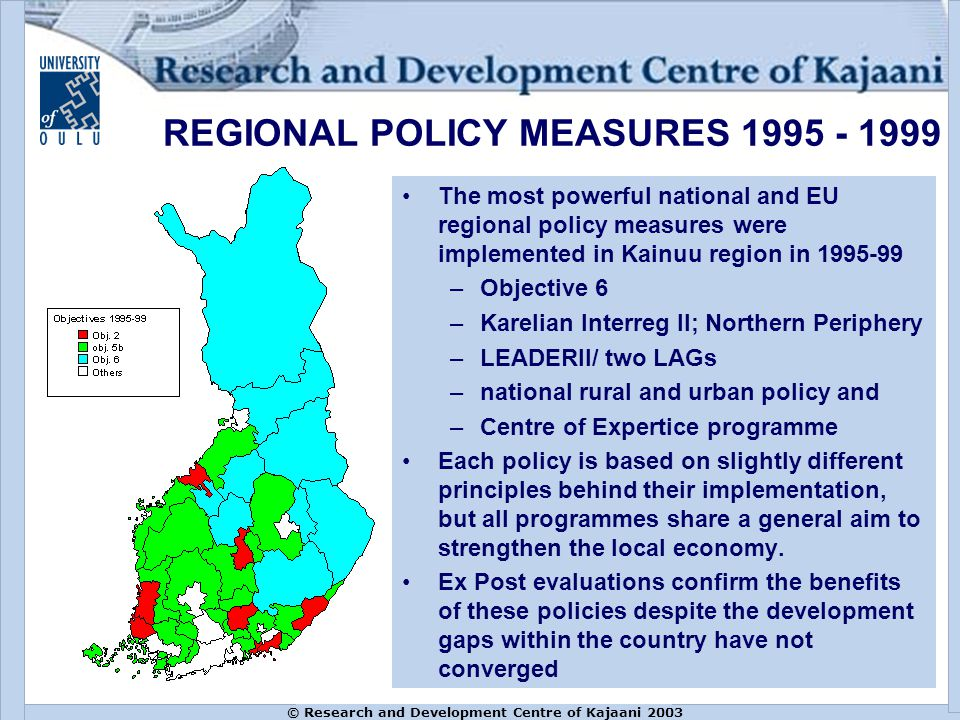 The most powerful national and EU regional policy measures were implemented in Kainuu region in 1995-99 –Objective 6 –Karelian Interreg II; Northern Periphery –LEADERII/ two LAGs –national rural and urban policy and –Centre of Expertice programme Each policy is based on slightly different principles behind their implementation, but all programmes share a general aim to strengthen the local economy.