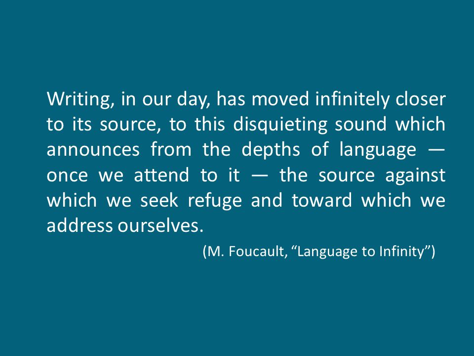 Writing, in our day, has moved infinitely closer to its source, to this disquieting sound which announces from the depths of language ― once we attend
