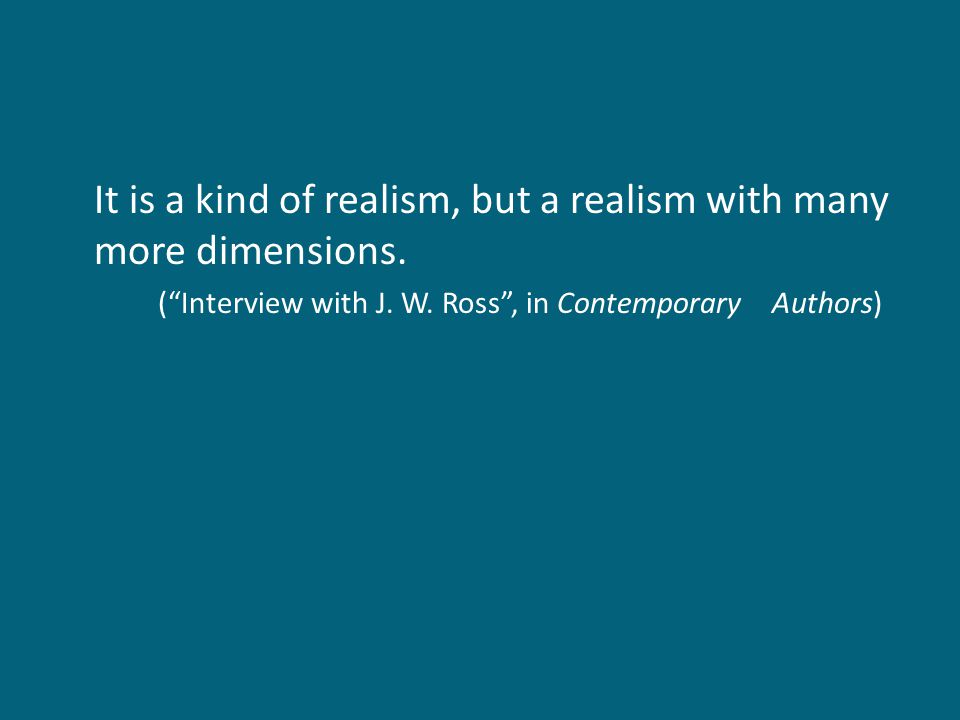 "It is a kind of realism, but a realism with many more dimensions. (""Interview with J. W. Ross"", in Contemporary Authors)"