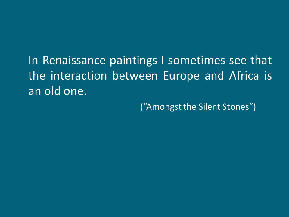 "In Renaissance paintings I sometimes see that the interaction between Europe and Africa is an old one. (""Amongst the Silent Stones"")"
