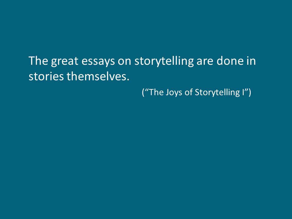 "The great essays on storytelling are done in stories themselves. (""The Joys of Storytelling I"")"
