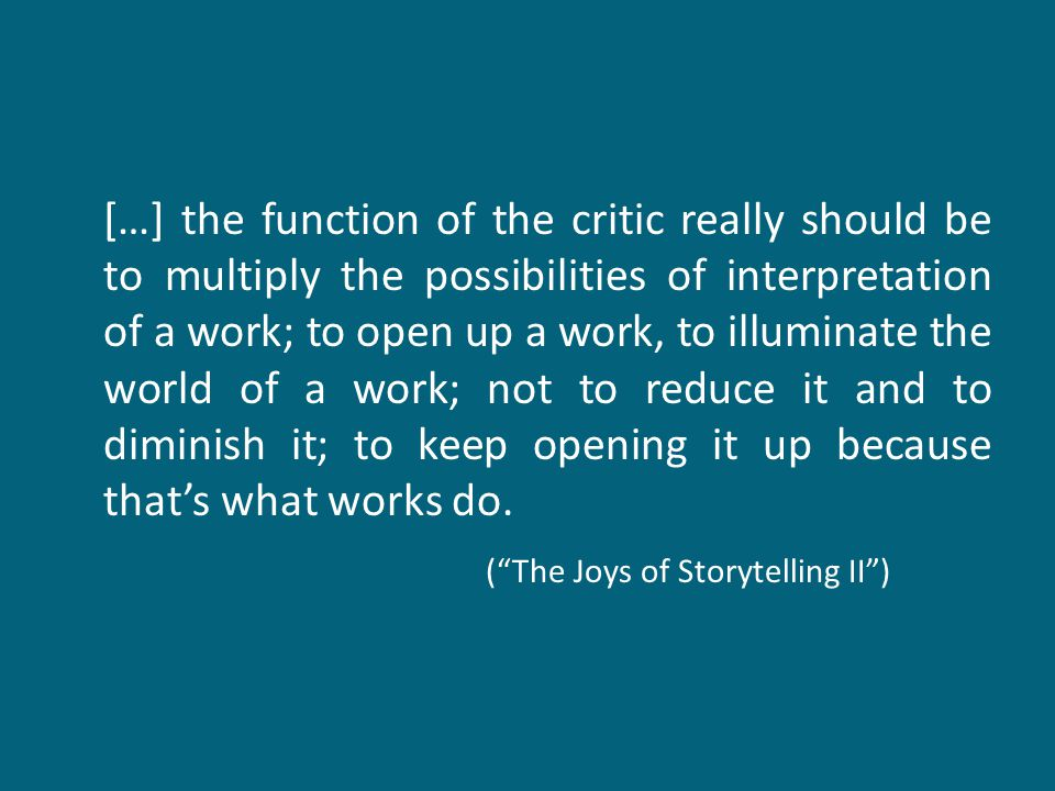 […] the function of the critic really should be to multiply the possibilities of interpretation of a work; to open up a work, to illuminate the world of a work; not to reduce it and to diminish it; to keep opening it up because that's what works do.
