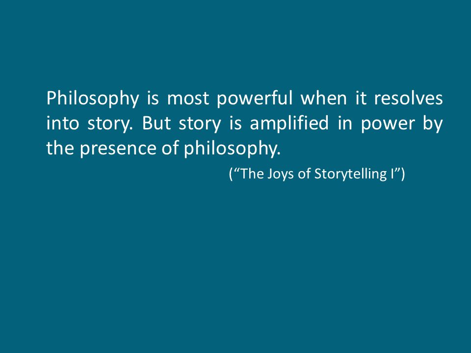 "Philosophy is most powerful when it resolves into story. But story is amplified in power by the presence of philosophy. (""The Joys of Storytelling I"")"