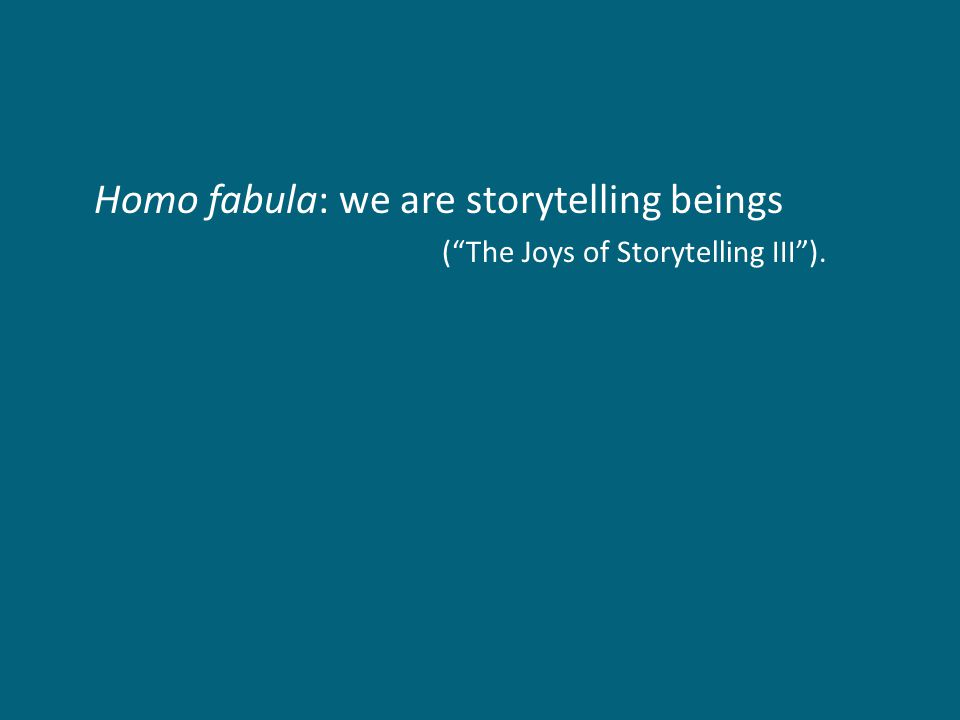 "Homo fabula: we are storytelling beings (""The Joys of Storytelling III"")."