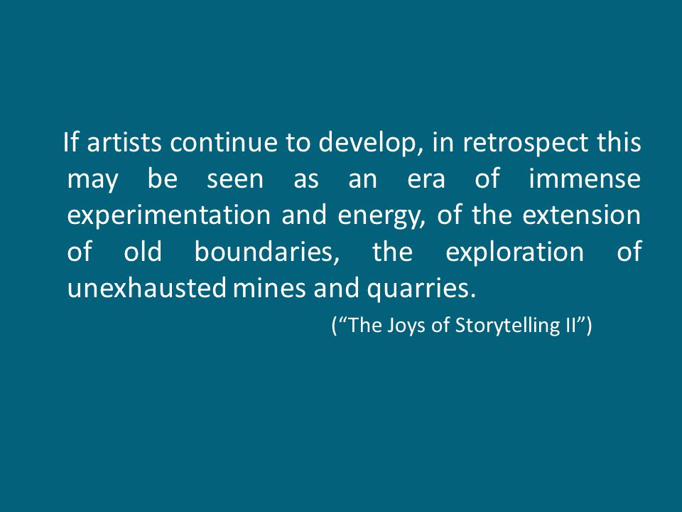 If artists continue to develop, in retrospect this may be seen as an era of immense experimentation and energy, of the extension of old boundaries, the exploration of unexhausted mines and quarries.
