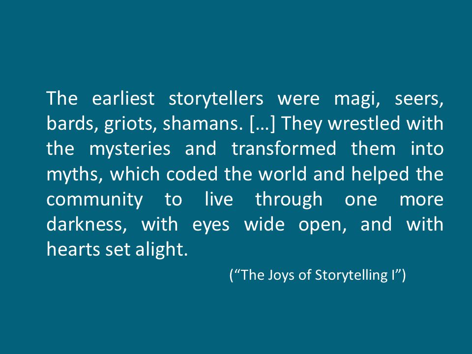 The earliest storytellers were magi, seers, bards, griots, shamans. […] They wrestled with the mysteries and transformed them into myths, which coded