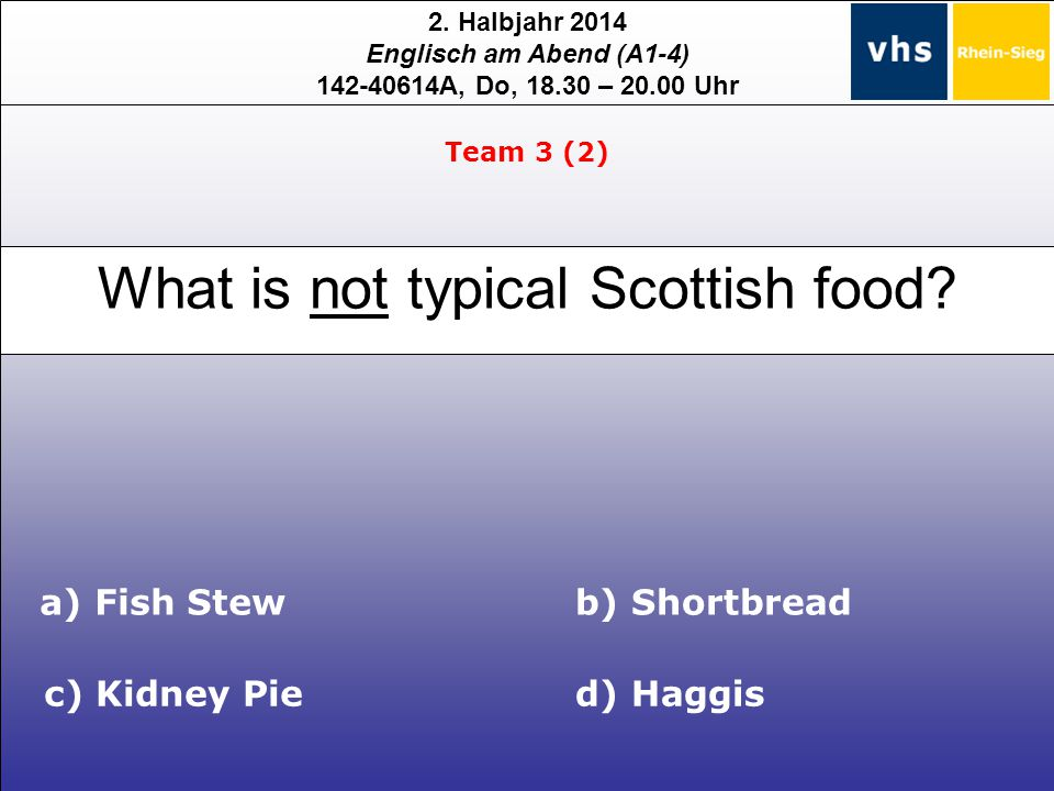 2. Halbjahr 2014 Englisch am Abend (A1-4) 142-40614A, Do, 18.30 – 20.00 Uhr What is not typical Scottish food? c) Kidney Pied) Haggis b) Shortbreada)