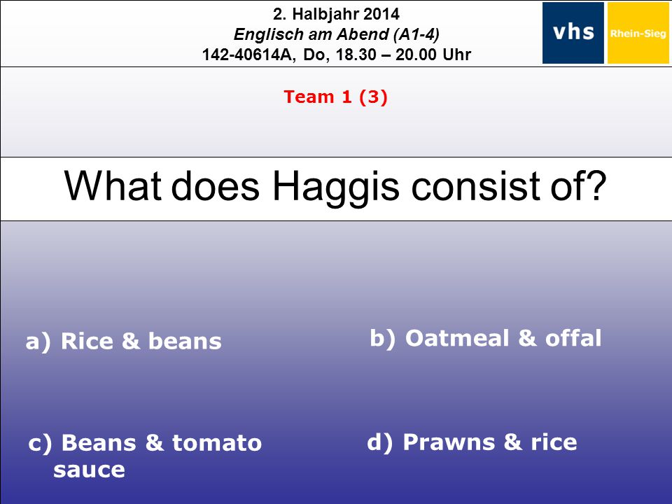 2. Halbjahr 2014 Englisch am Abend (A1-4) 142-40614A, Do, 18.30 – 20.00 Uhr What does Haggis consist of? c) Beans & tomato sauce d) Prawns & rice a) R