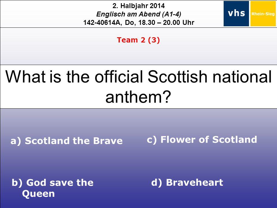 2. Halbjahr 2014 Englisch am Abend (A1-4) 142-40614A, Do, 18.30 – 20.00 Uhr What is the official Scottish national anthem? c) Flower of Scotland d) Br
