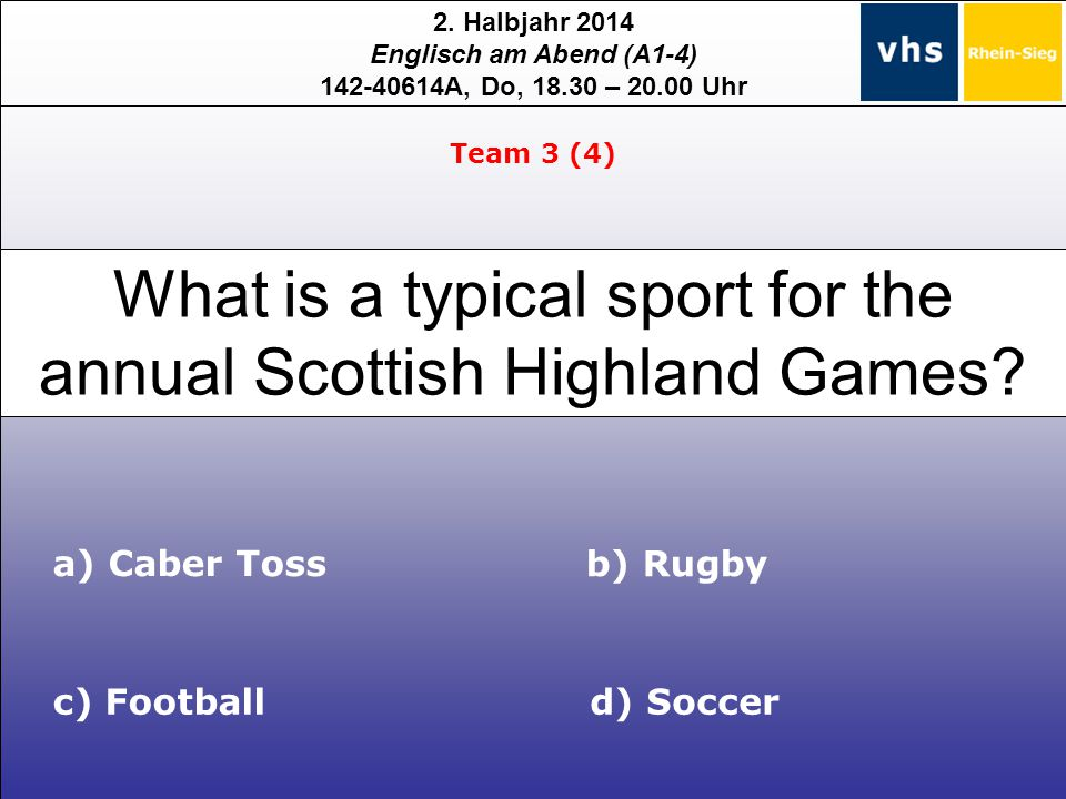 2. Halbjahr 2014 Englisch am Abend (A1-4) 142-40614A, Do, 18.30 – 20.00 Uhr What is a typical sport for the annual Scottish Highland Games? a) Caber T