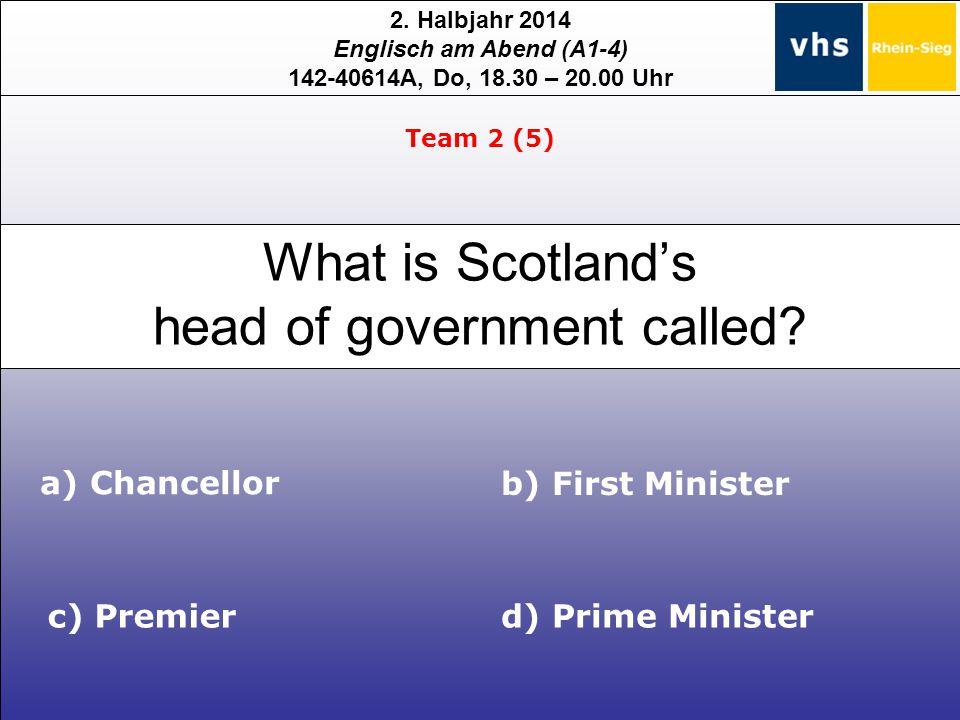 2. Halbjahr 2014 Englisch am Abend (A1-4) 142-40614A, Do, 18.30 – 20.00 Uhr What is Scotland's head of government called? a) Chancellor c) Premier b)