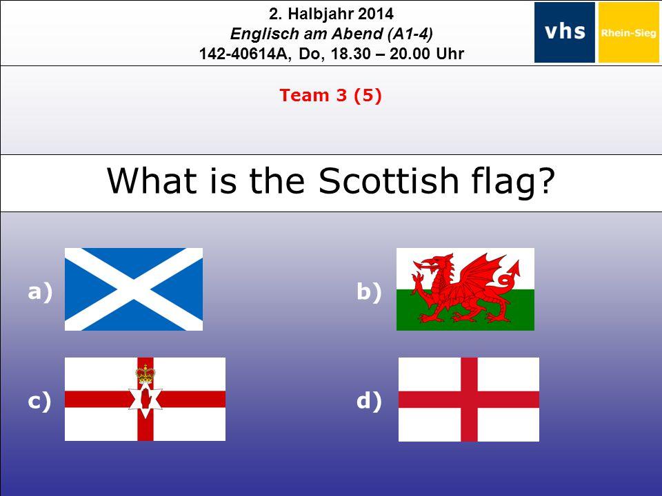 2. Halbjahr 2014 Englisch am Abend (A1-4) 142-40614A, Do, 18.30 – 20.00 Uhr What is the Scottish flag? Team 3 (5) a) b) c)d)