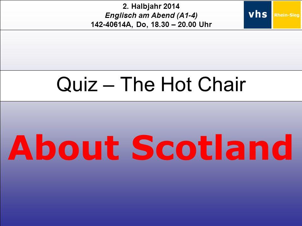 2. Halbjahr 2014 Englisch am Abend (A1-4) 142-40614A, Do, 18.30 – 20.00 Uhr About Scotland Quiz – The Hot Chair
