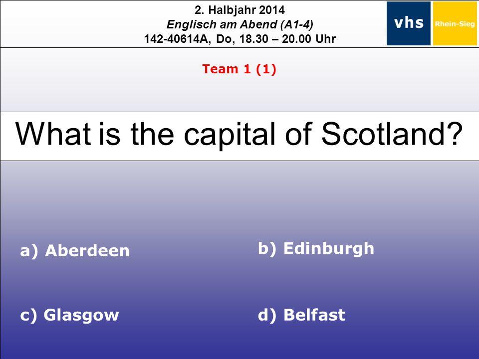 2. Halbjahr 2014 Englisch am Abend (A1-4) 142-40614A, Do, 18.30 – 20.00 Uhr What is the capital of Scotland? c) Glasgow b) Edinburgh d) Belfast Team 1