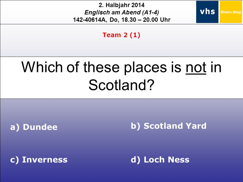 2. Halbjahr 2014 Englisch am Abend (A1-4) 142-40614A, Do, 18.30 – 20.00 Uhr Which of these places is not in Scotland? Team 2 (1) c) Inverness b) Scotl