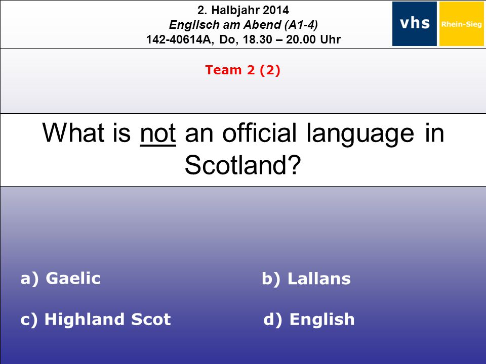 2. Halbjahr 2014 Englisch am Abend (A1-4) 142-40614A, Do, 18.30 – 20.00 Uhr What is not an official language in Scotland? a) Gaelic d) English b) Lall