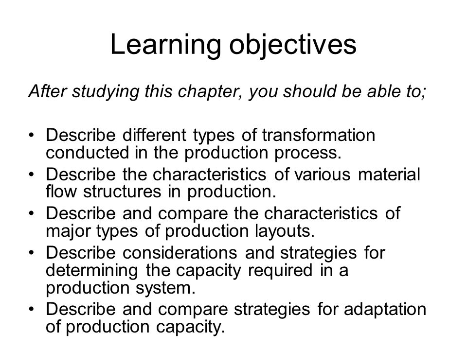 Learning objectives After studying this chapter, you should be able to; Describe different types of transformation conducted in the production process.