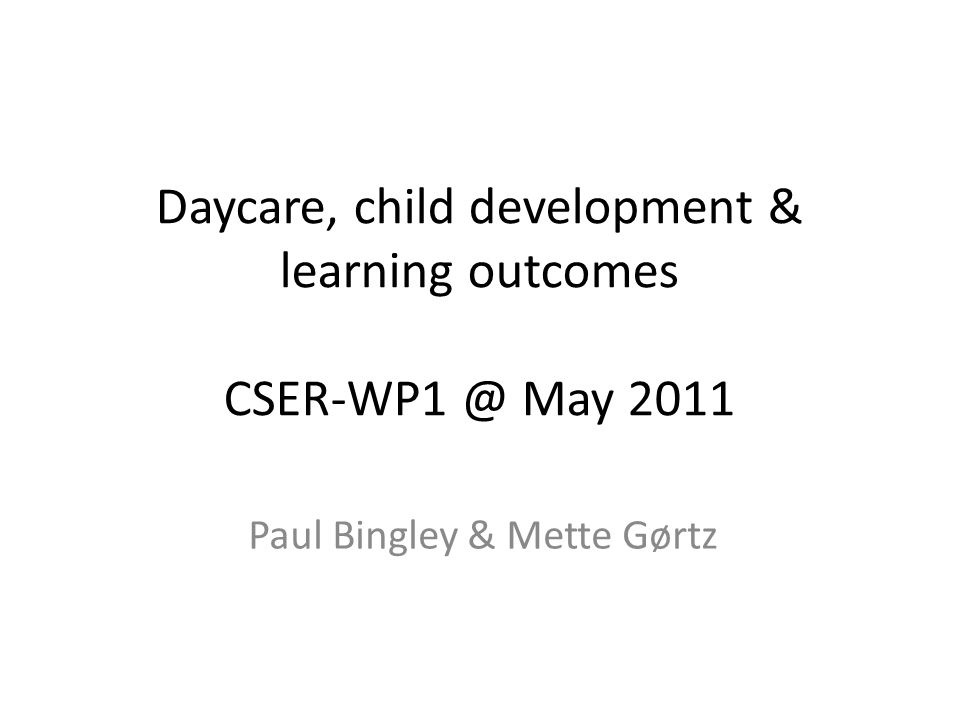 Daycare, child development & learning outcomes CSER-WP1 @ May 2011 Paul Bingley & Mette Gørtz