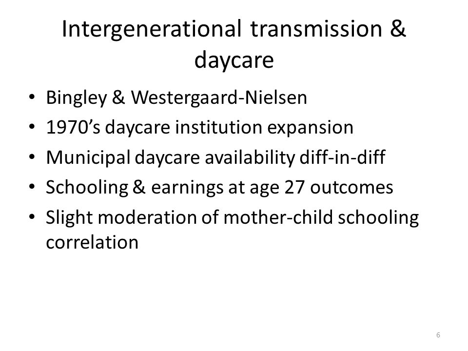 Intergenerational transmission & daycare Bingley & Westergaard-Nielsen 1970's daycare institution expansion Municipal daycare availability diff-in-diff Schooling & earnings at age 27 outcomes Slight moderation of mother-child schooling correlation 6